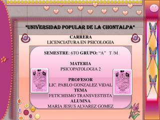 """CARRERA LICENCIATURA EN PSICOLOGIA  SEMESTRE : 6TO  GRUPO:  """"A""""   T /M MATERIA PSICOPATOLOGIA 2"""