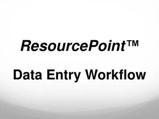 ResourcePoint ™ Data Entry Workflow