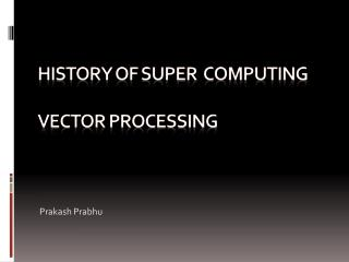 HISTORY OF Super  computing  Vector processing
