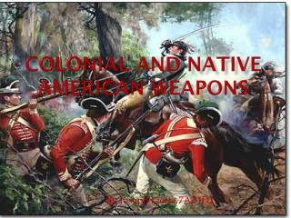COLONIAL AND NATIVE AMERICAN Weapons