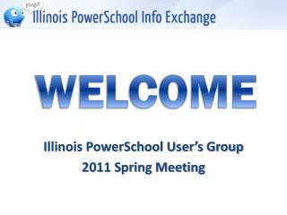 Illinois PowerSchool User's Group 2011 Spring Meeting