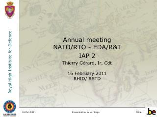 Annual meeting  NATO/RTO - EDA/R&T IAP 2 Thierry Gérard, Ir, Cdt 16 February 2011 RHID/ RSTD