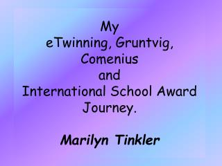 My  eTwinning ,  Gruntvig , Comenius and International School Award Journey . Marilyn  Tinkler