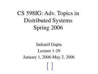 CS 598IG: Adv. Topics in Distributed Systems Spring 2006