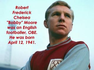 "Robert Frederick Chelsea ""Bobby"" Moore was an English footballer, OBE. He was born April 12, 1941."