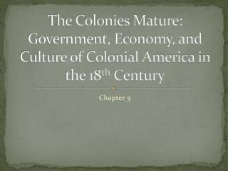 The Colonies Mature: Government, Economy, and Culture of Colonial America in the 18 th  Century