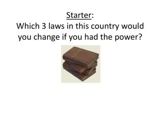 Starter : Which 3 laws in this country would you change if you had the power?