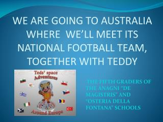WE ARE GOING TO AUSTRALIA WHERE  WE'LL MEET ITS NATIONAL FOOTBALL TEAM, TOGETHER WITH TEDDY