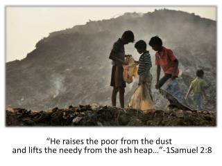 """He  raises the poor from the dust     and lifts the needy from the ash  heap…""-1Samuel 2:8"