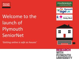 Welcome to the launch of Plymouth SeniorNet 'Getting online is safe as houses'