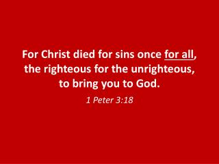 For  Christ died for sins once  for all , the righteous for the unrighteous, to bring you to God.