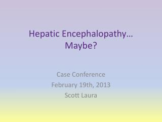 Hepatic Encephalopathy… Maybe?
