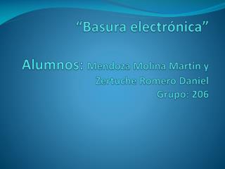 """Basura electrónica"" Alumnos:  Mendoza Molina Martin y Zertuche Romero Daniel Grupo: 206"