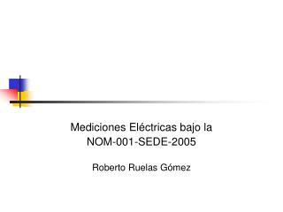 Mediciones El ctricas bajo la  NOM-001-SEDE-2005   Roberto Ruelas G mez