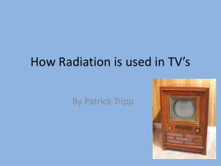 How Radiation is used in TV's