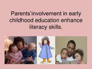 Parents'involvement in early childhood education enhance literacy skills.