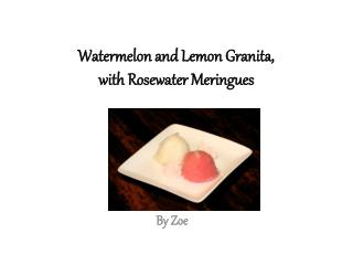Watermelon and Lemon Granita,  with Rosewater  M eringues