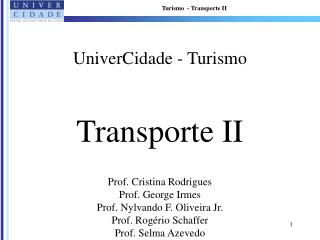 UniverCidade - Turismo   Transporte II   Prof. Cristina Rodrigues Prof. George Irmes Prof. Nylvando F. Oliveira Jr. Prof