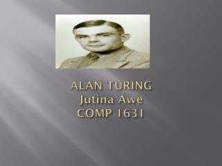 ALAN TURING Jutina  Awe COMP 1631