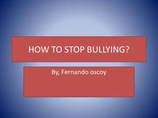 HOW TO STOP BULLYING?