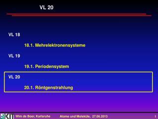 VL 18 18.1. Mehrelektronensysteme VL 19 19.1.  Periodensystem VL  20 20.1 .  Röntgenstrahlung