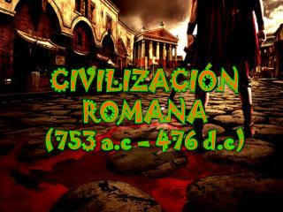 CIVILIZACI Ó N  ROMANA (753 a.c – 476 d.c)