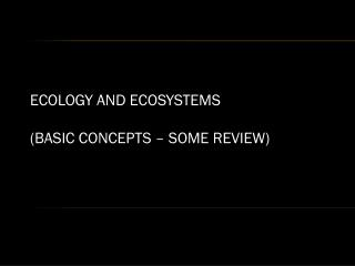 ECOLOGY AND ECOSYSTEMS  (BASIC CONCEPTS – SOME REVIEW)