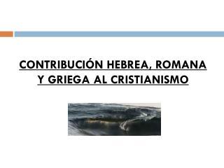 CONTRIBUCIÓN HEBREA, ROMANA Y GRIEGA AL CRISTIANISMO