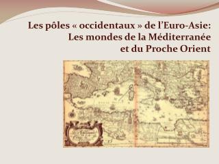 Les pôles « occidentaux » de l'Euro-Asie: Les mondes de la Méditerranée  et du Proche Orient