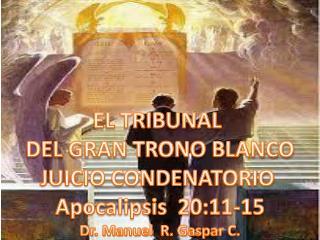 EL TRIBUNAL  DEL GRAN TRONO BLANCO JUICIO CONDENATORIO  Apocalipsis  20:11-15