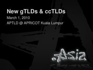 New  gTLDs  &  ccTLDs March 1,  2010 APTLD @ APRICOT  Kuala Lumpur