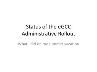 Status of the  eGCC  Administrative Rollout