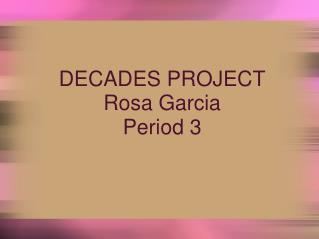 DECADES PROJECT Rosa Garcia Period 3