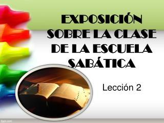 EXPOSICIÓN  SOBRE LA CLASE  DE LA ESCUELA SABÁTICA