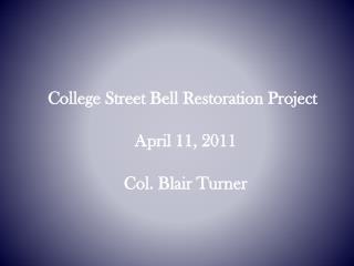 College Street Bell Restoration Project April 11, 2011 Col. Blair Turner