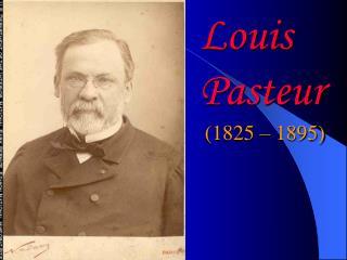 Louis Pasteur  (1825 – 1895)