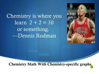 Chemistry  is where you learn  2  + 2 = 10           or  something.   		 — Dennis Rodman