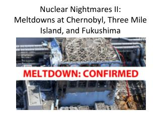 Nuclear Nightmares II:  Meltdowns at Chernobyl, Three Mile Island, and Fukushima