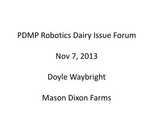 PDMP  Robotics Dairy Issue Forum Nov  7,  2013 Doyle Waybright Mason Dixon Farms