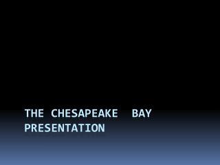 The Chesapeake  bay   presentation