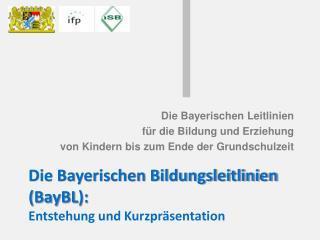 Die Bayerischen Bildungsleitlinien ( BayBL ): Entstehung und Kurzpräsentation