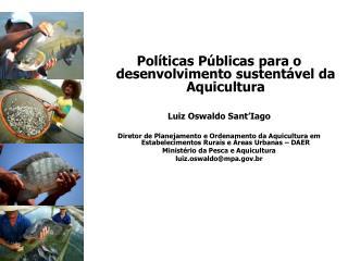 Políticas Públicas para o desenvolvimento sustentável da Aquicultura Luiz Oswaldo  Sant'Iago