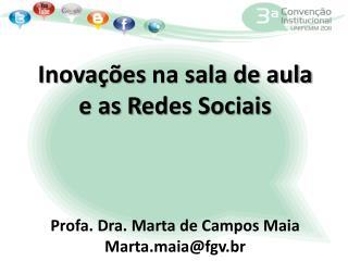 Inovações  na sala de aula e as R edes  Sociais Profa. Dra. Marta de Campos Maia Marta.maia@fgv.br