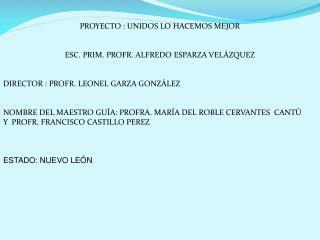 PROYECTO : UNIDOS LO HACEMOS MEJOR ESC . PRIM. PROFR. ALFREDO ESPARZA VELÁZQUEZ