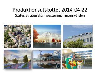 Produktionsutskottet 2014-04-22 Status Strategiska investeringar inom vården