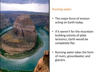 Running water: The major force of erosion acting on Earth today.