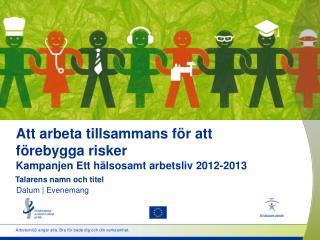 Att arbeta tillsammans för att förebygga risker Kampanjen Ett hälsosamt arbetsliv 2012-2013