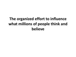 The organized effort to influence what millions of people think and believe