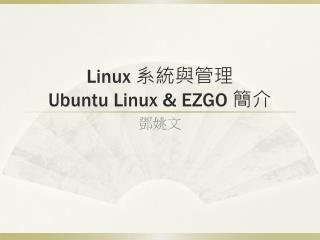Linux  系統與管理 Ubuntu Linux & EZGO  簡介