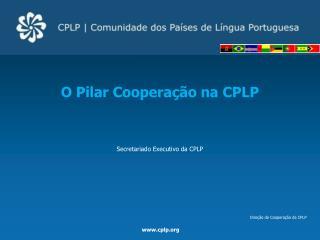 O  Pilar Cooperação na CPLP  Secretariado Executivo da CPLP Direção de Cooperação da CPLP